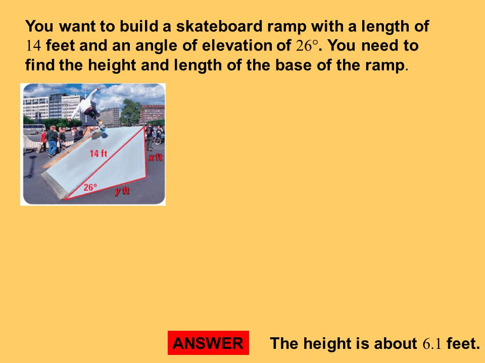 You want to build a skateboard ramp with a length of 14 feet and an angle of elevation of 26°. You need to find the height and length of the base of the ramp.