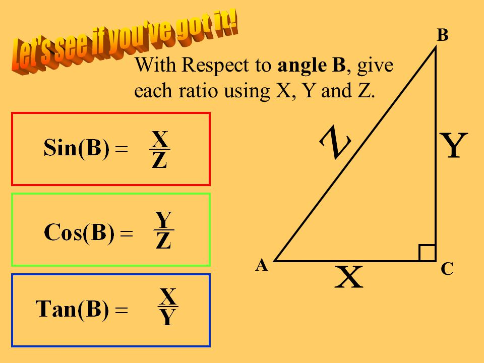 Let s see if you ve got it! B. With Respect to angle B, give each ratio using X, Y and Z. Z. Y. A.