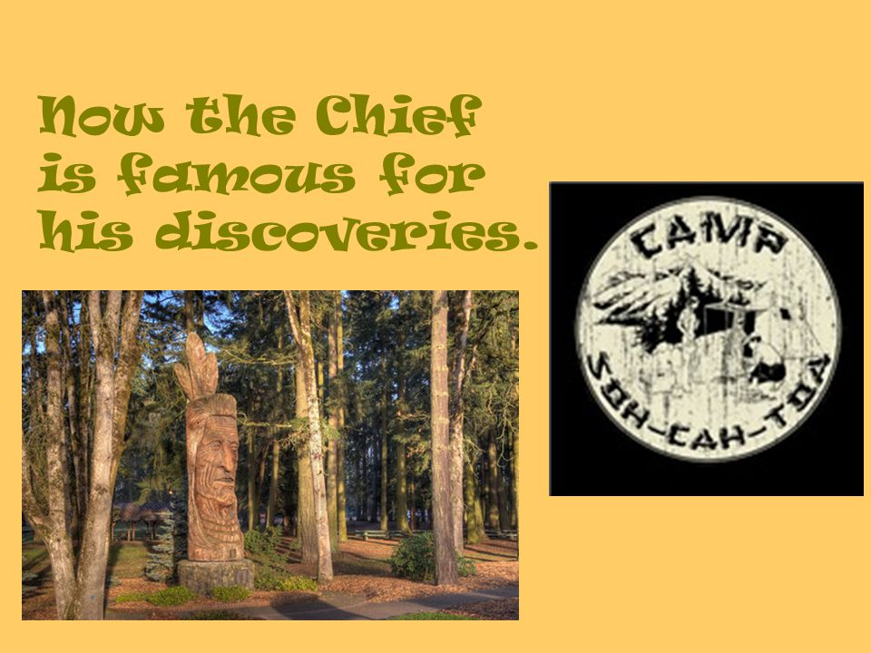 Now the Chief is famous for his discoveries.