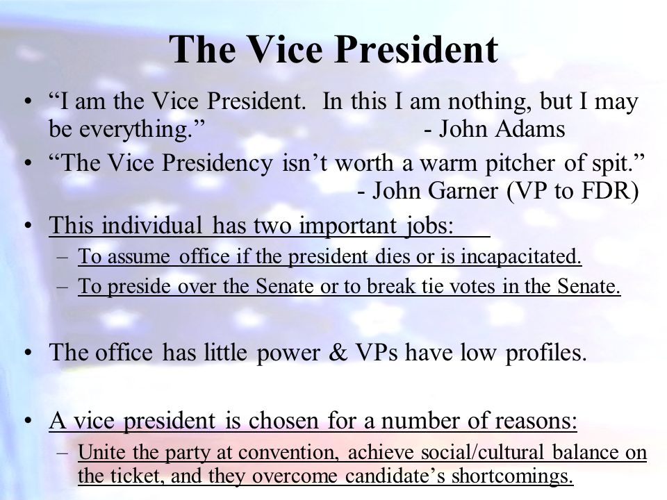 The Vice President I am the Vice President. In this I am nothing, but I may be everything. - John Adams.
