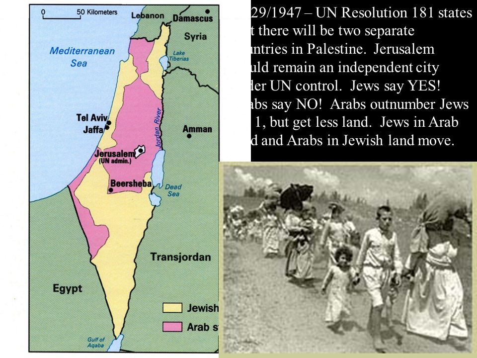 11/29/1947 – UN Resolution 181 states that there will be two separate countries in Palestine.