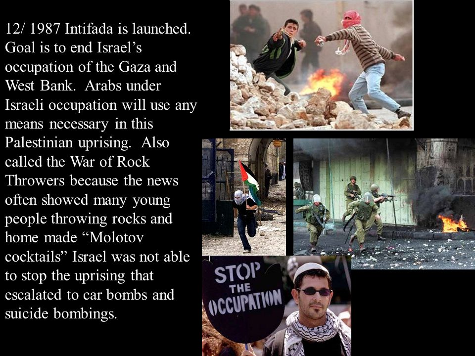 12/ 1987 Intifada is launched. Goal is to end Israel's occupation of the Gaza and West Bank.