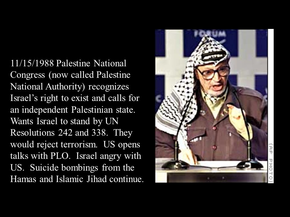 11/15/1988 Palestine National Congress (now called Palestine National Authority) recognizes Israel's right to exist and calls for an independent Palestinian state.