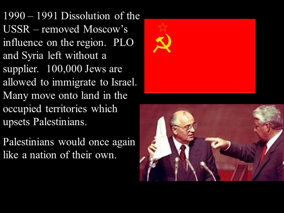 1990 – 1991 Dissolution of the USSR – removed Moscow's influence on the region. PLO and Syria left without a supplier. 100,000 Jews are allowed to immigrate to Israel. Many move onto land in the occupied territories which upsets Palestinians.