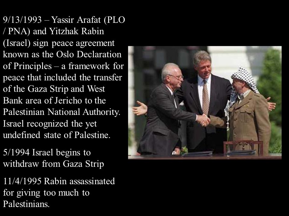 9/13/1993 – Yassir Arafat (PLO / PNA) and Yitzhak Rabin (Israel) sign peace agreement known as the Oslo Declaration of Principles – a framework for peace that included the transfer of the Gaza Strip and West Bank area of Jericho to the Palestinian National Authority. Israel recognized the yet undefined state of Palestine.