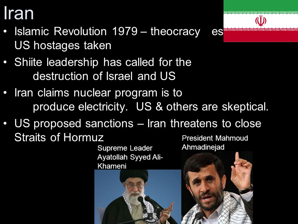 Iran Islamic Revolution 1979 – theocracy established - US hostages taken. Shiite leadership has called for the destruction of Israel and US.