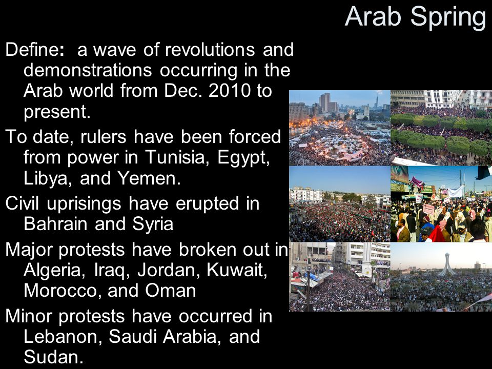 Arab Spring Define: a wave of revolutions and demonstrations occurring in the Arab world from Dec. 2010 to present.