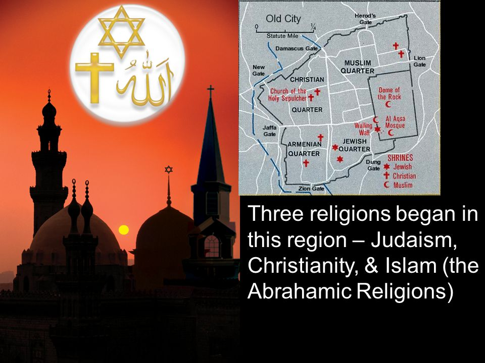 Three religions began in this region – Judaism, Christianity, & Islam (the Abrahamic Religions)
