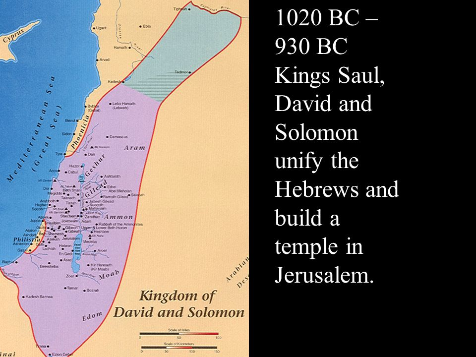1020 BC – 930 BC Kings Saul, David and Solomon unify the Hebrews and build a temple in Jerusalem.