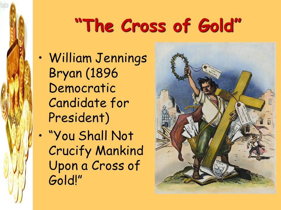 The Cross of Gold William Jennings Bryan (1896 Democratic Candidate for President) You Shall Not Crucify Mankind Upon a Cross of Gold!