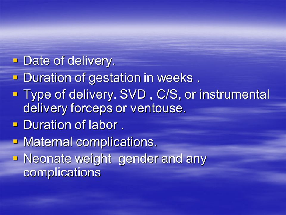 Date of delivery. Duration of gestation in weeks . Type of delivery. SVD , C/S, or instrumental delivery forceps or ventouse.