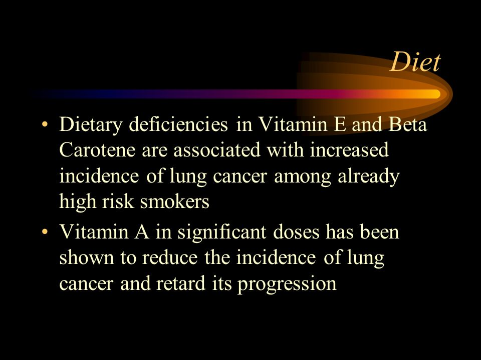 Diet Dietary deficiencies in Vitamin E and Beta Carotene are associated with increased incidence of lung cancer among already high risk smokers.