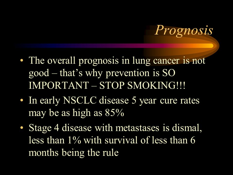 Prognosis The overall prognosis in lung cancer is not good – that's why prevention is SO IMPORTANT – STOP SMOKING!!!