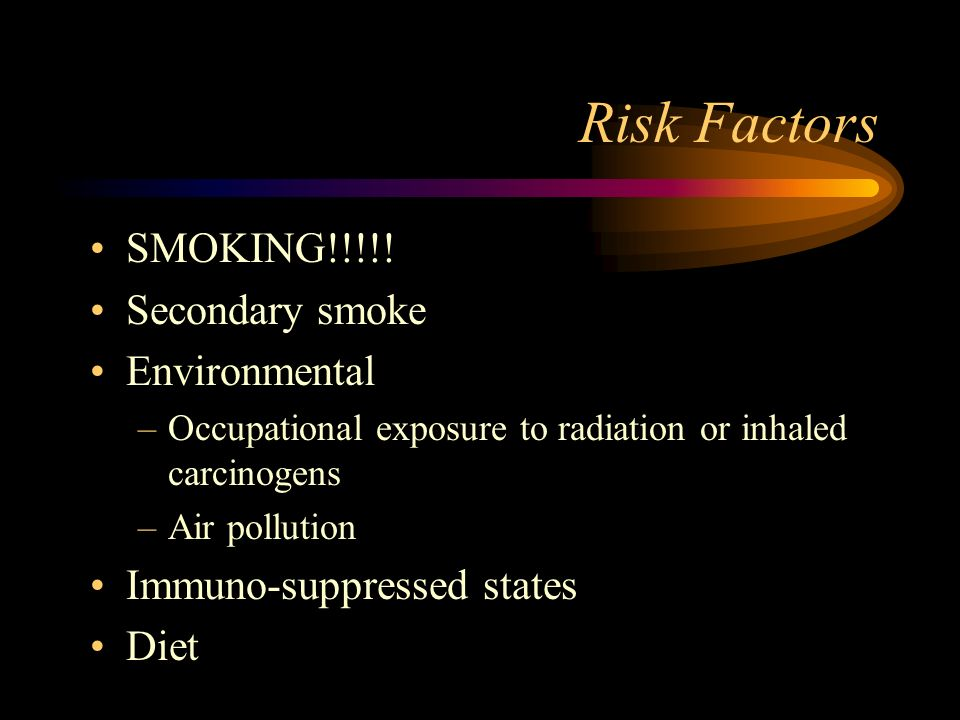 Risk Factors SMOKING!!!!! Secondary smoke Environmental