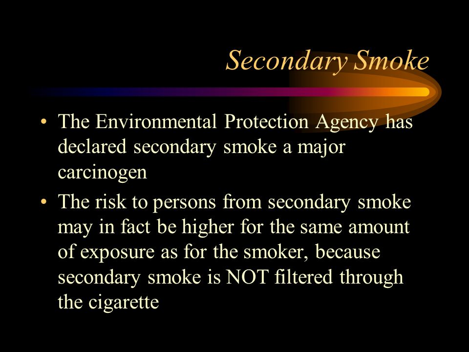 Secondary Smoke The Environmental Protection Agency has declared secondary smoke a major carcinogen.