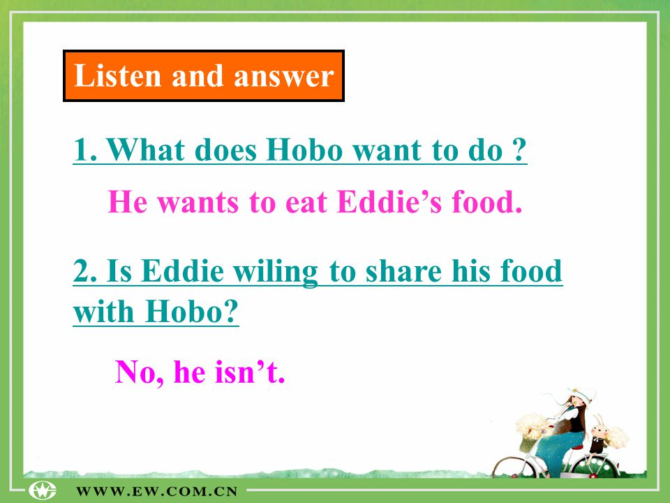 Listen and answer 1. What does Hobo want to do He wants to eat Eddie's food. 2. Is Eddie wiling to share his food with Hobo