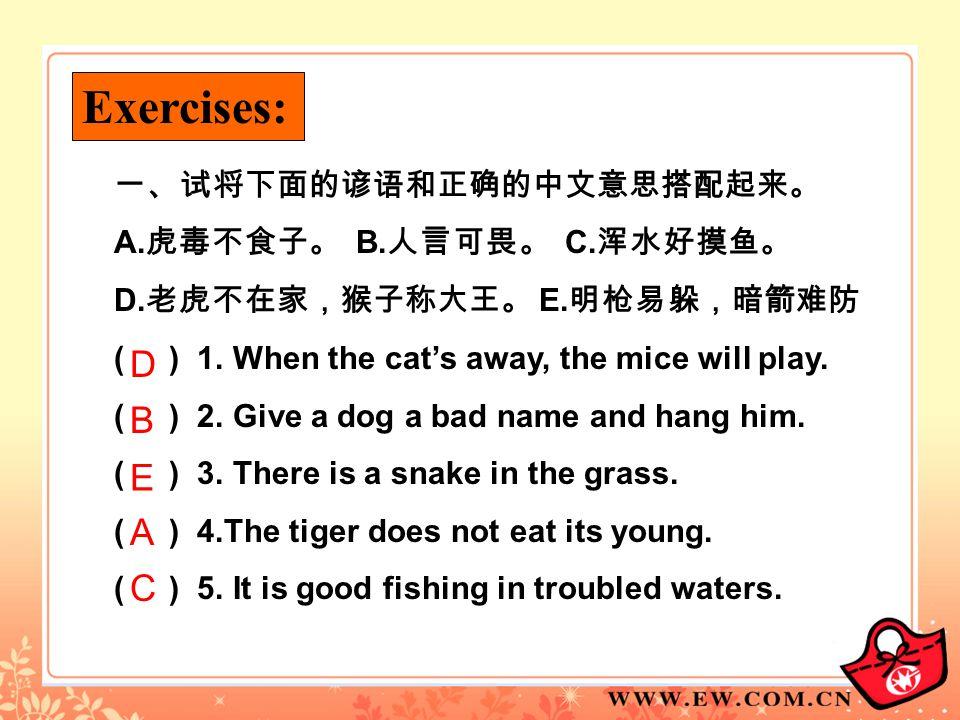 Exercises: D B E A C 一、试将下面的谚语和正确的中文意思搭配起来。 A.虎毒不食子。 B.人言可畏。 C.浑水好摸鱼。
