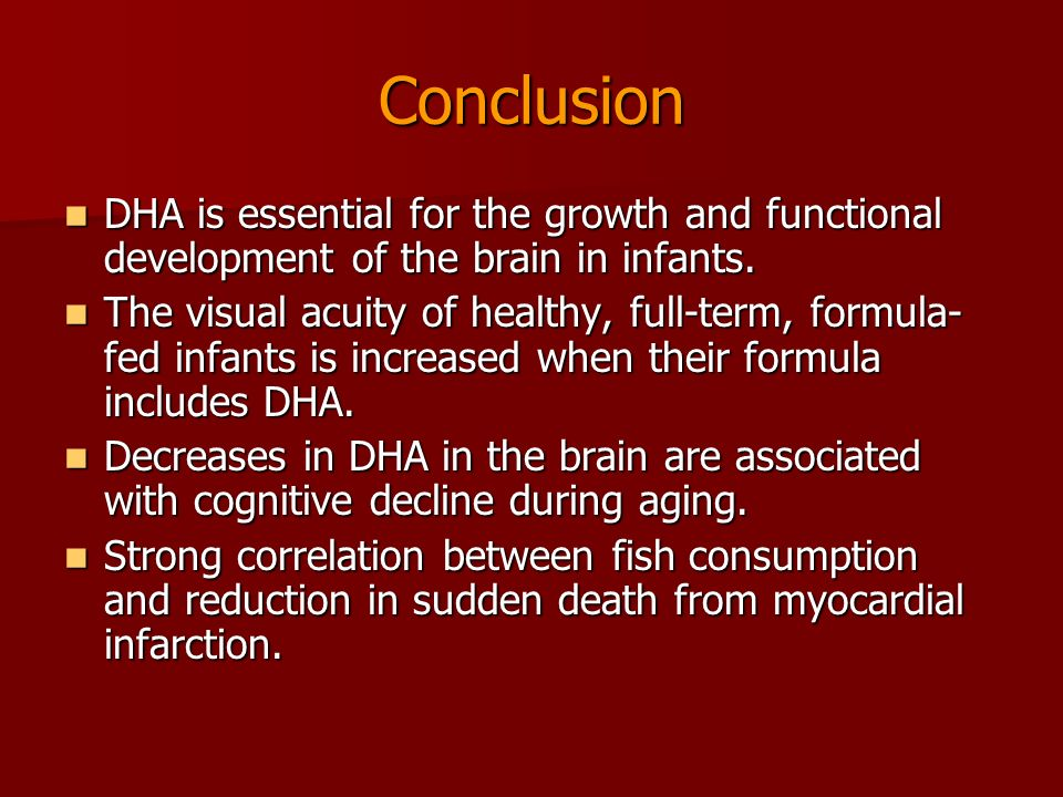 Conclusion DHA is essential for the growth and functional development of the brain in infants.