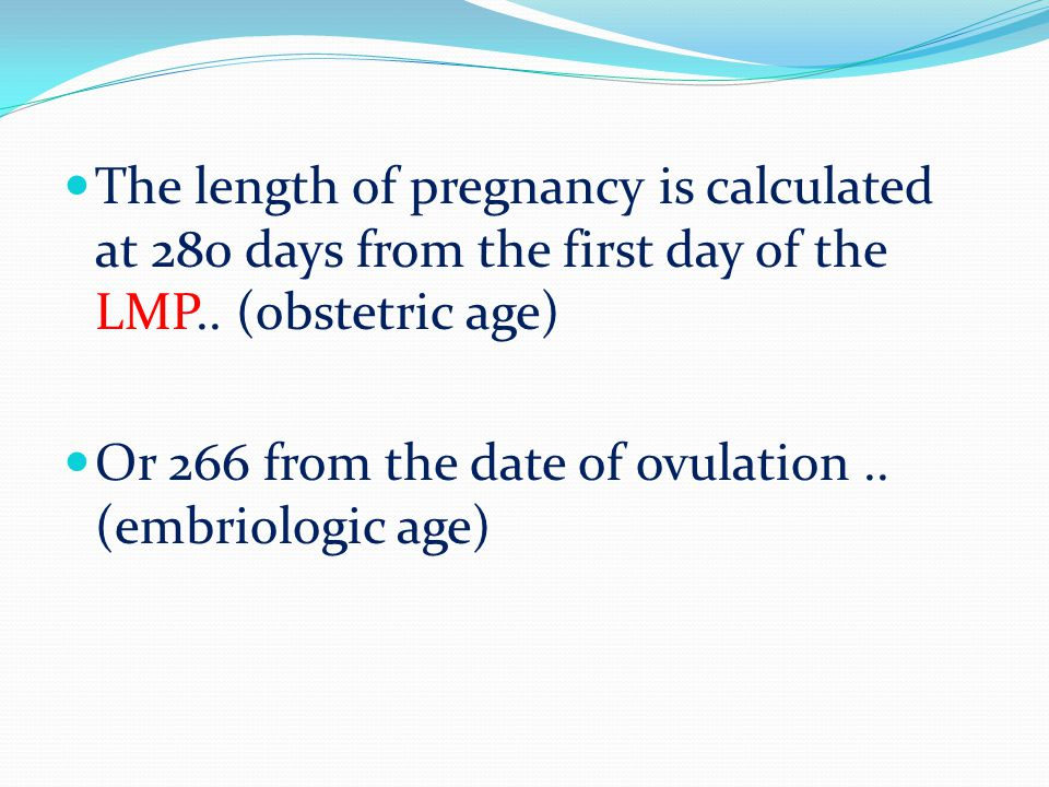 The length of pregnancy is calculated at 280 days from the first day of the LMP.. (obstetric age)