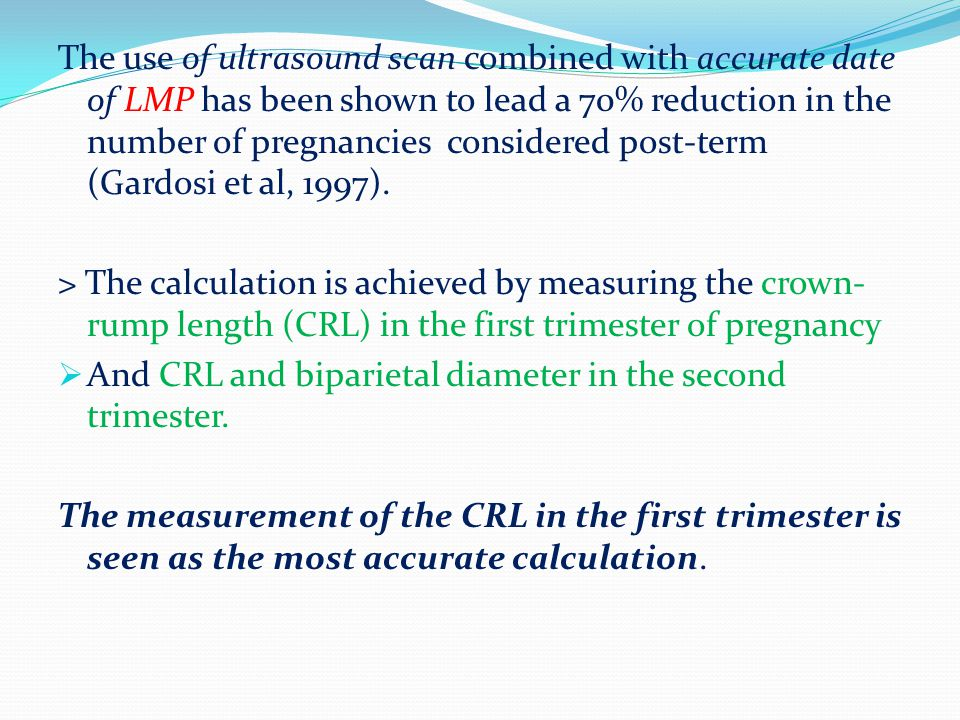 The use of ultrasound scan combined with accurate date of LMP has been shown to lead a 70% reduction in the number of pregnancies considered post-term (Gardosi et al, 1997).