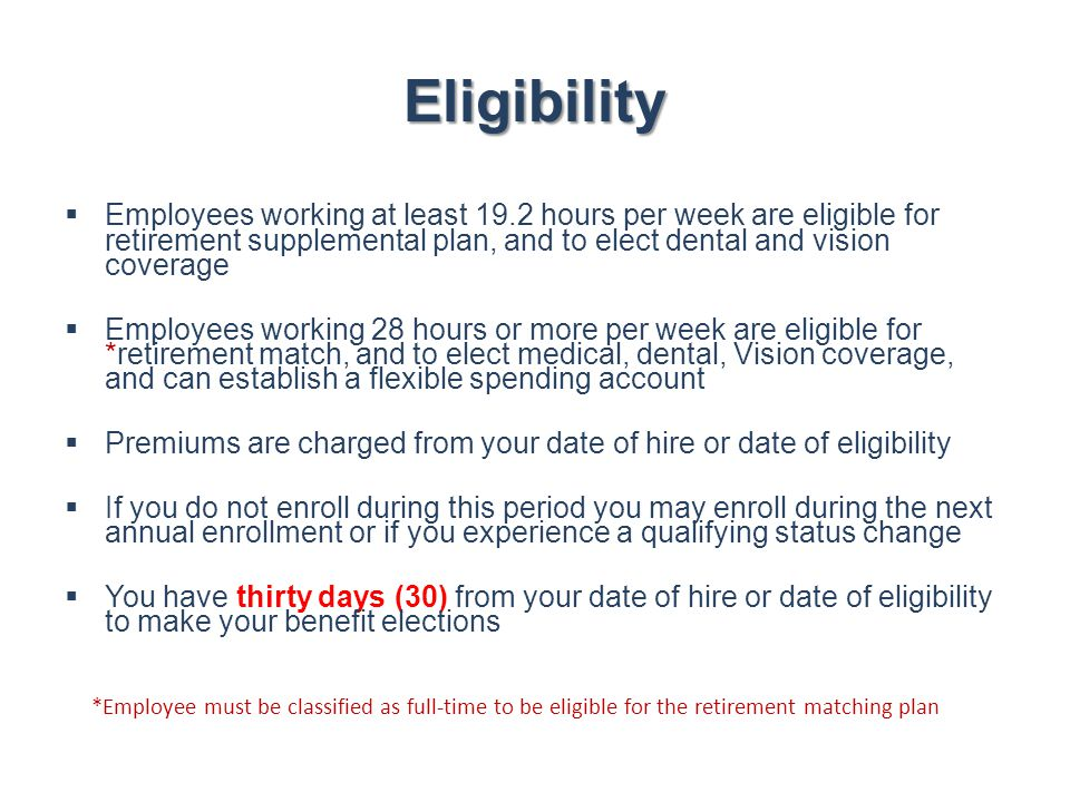 Eligibility Employees working at least 19.2 hours per week are eligible for retirement supplemental plan, and to elect dental and vision coverage.