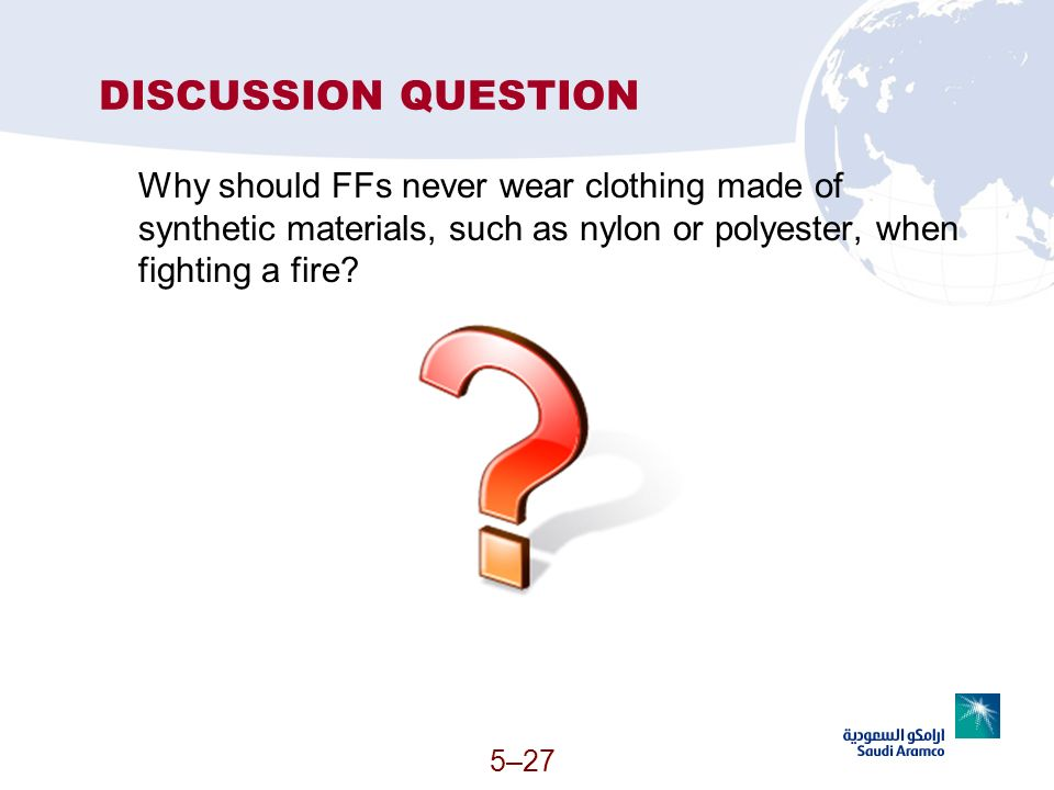 DISCUSSION QUESTION Why should FFs never wear clothing made of synthetic materials, such as nylon or polyester, when fighting a fire