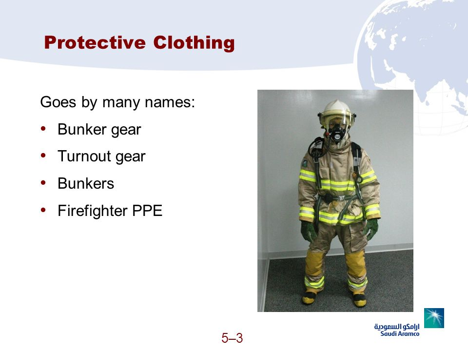 Protective Clothing Goes by many names: Bunker gear Turnout gear