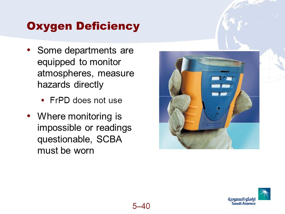 Oxygen Deficiency Some departments are equipped to monitor atmospheres, measure hazards directly. FrPD does not use.