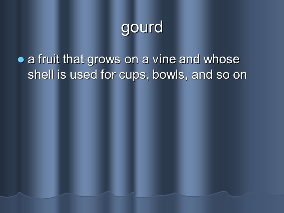 gourd a fruit that grows on a vine and whose shell is used for cups, bowls, and so on