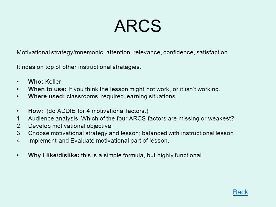 ARCS Motivational strategy/mnemonic: attention, relevance, confidence, satisfaction. It rides on top of other instructional strategies.