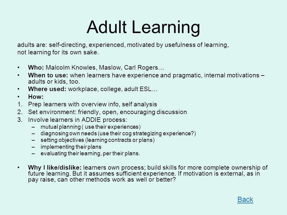 Adult Learning adults are: self-directing, experienced, motivated by usefulness of learning, not learning for its own sake.