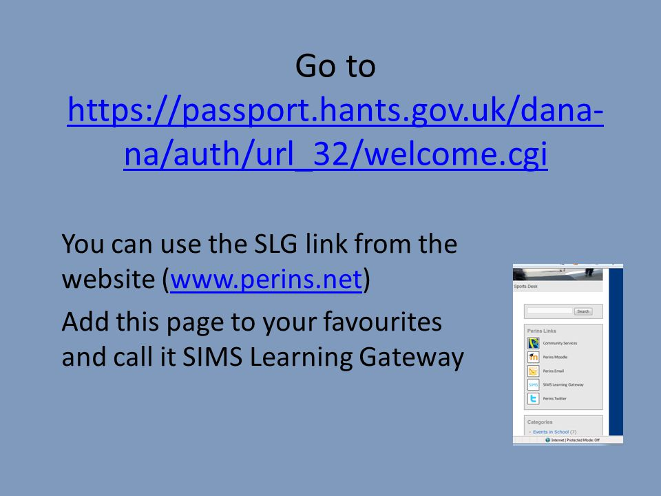 Go to https://passport.hants.gov.uk/dana-na/auth/url_32/welcome.cgi