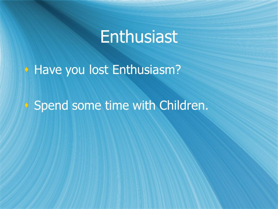 Enthusiast Have you lost Enthusiasm Spend some time with Children.