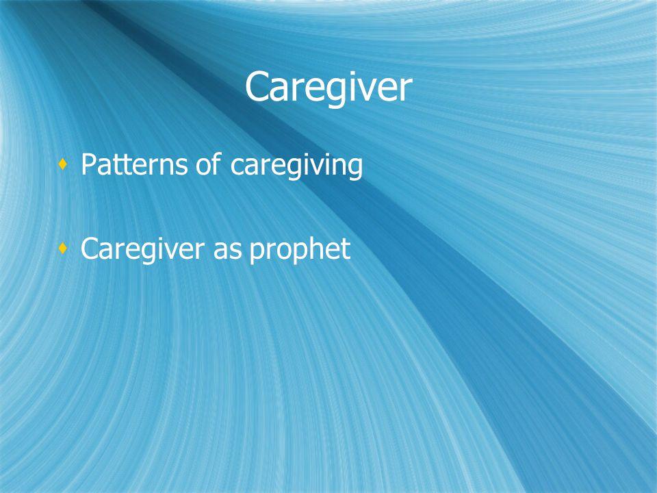 Caregiver Patterns of caregiving Caregiver as prophet