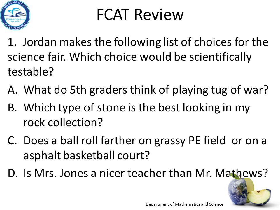 FCAT Review 1. Jordan makes the following list of choices for the science fair. Which choice would be scientifically testable