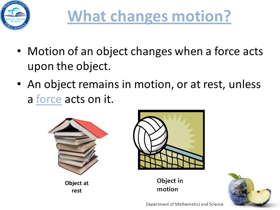 What changes motion Motion of an object changes when a force acts upon the object.