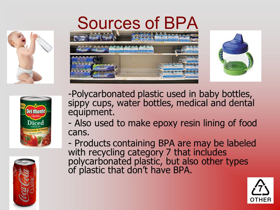 Sources of BPA Polycarbonated plastic used in baby bottles, sippy cups, water bottles, medical and dental equipment.