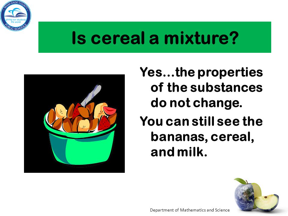 Is cereal a mixture Yes…the properties of the substances do not change. You can still see the bananas, cereal, and milk.