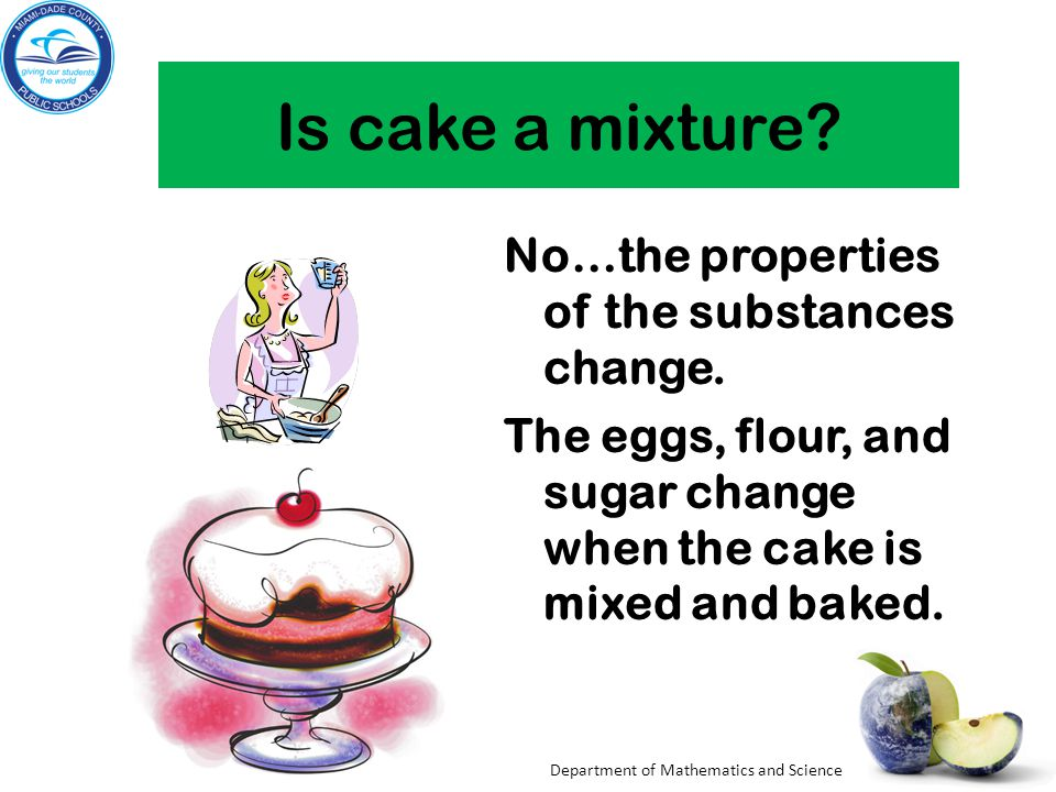Is cake a mixture No…the properties of the substances change.