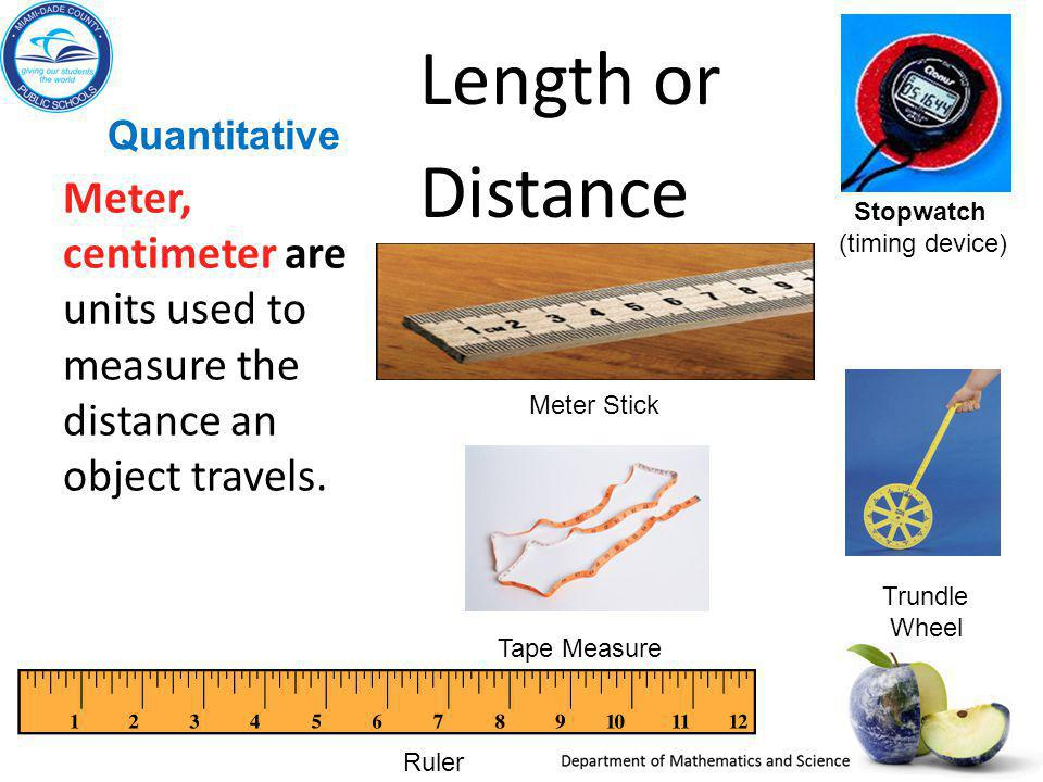 Quantitative Length or Distance Meter, centimeter are units used to measure the distance an object travels.