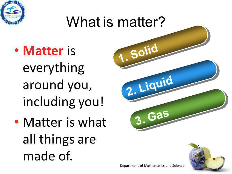 What is matter. Matter is everything around you, including you.