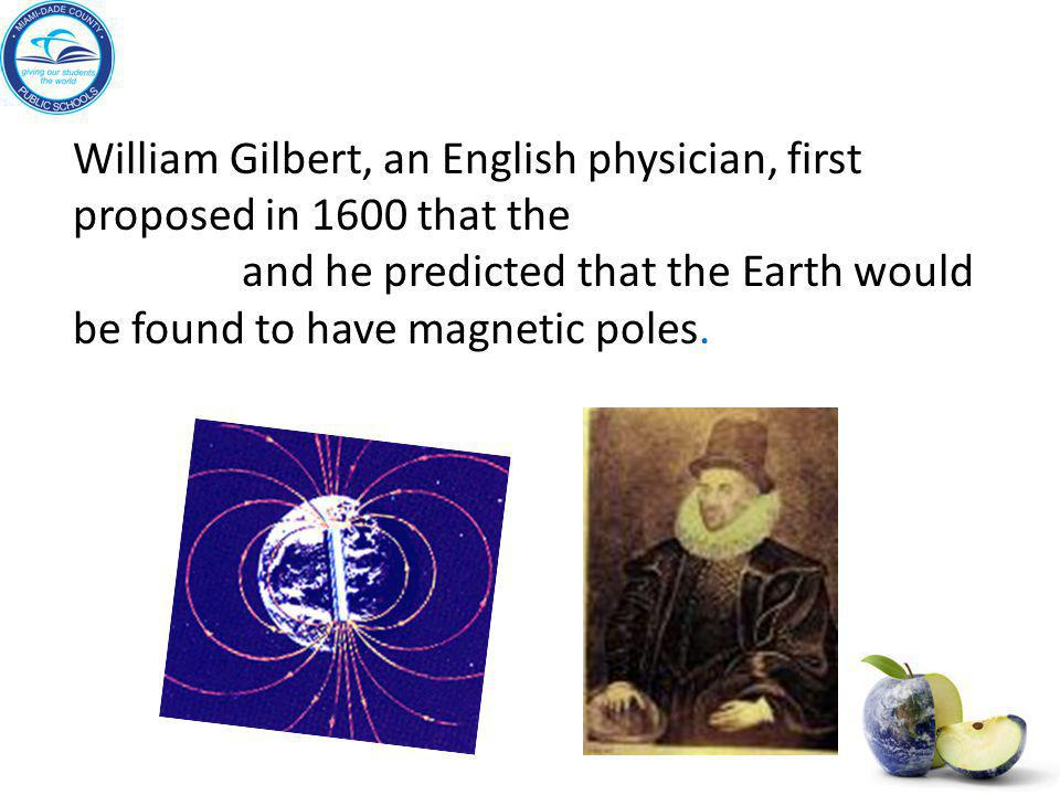 William Gilbert, an English physician, first proposed in 1600 that the Earth itself is a magnet, and he predicted that the Earth would be found to have magnetic poles.