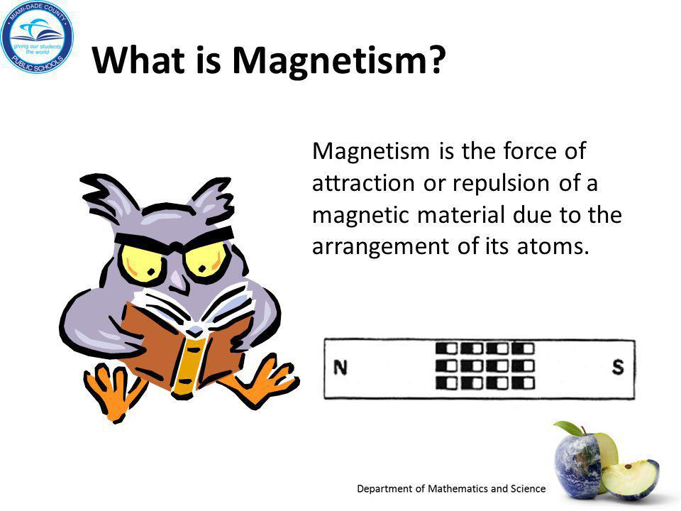 What is Magnetism Magnetism is the force of attraction or repulsion of a magnetic material due to the arrangement of its atoms.