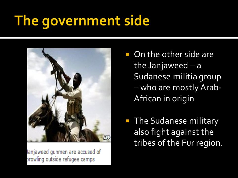 The government side On the other side are the Janjaweed – a Sudanese militia group – who are mostly Arab-African in origin.