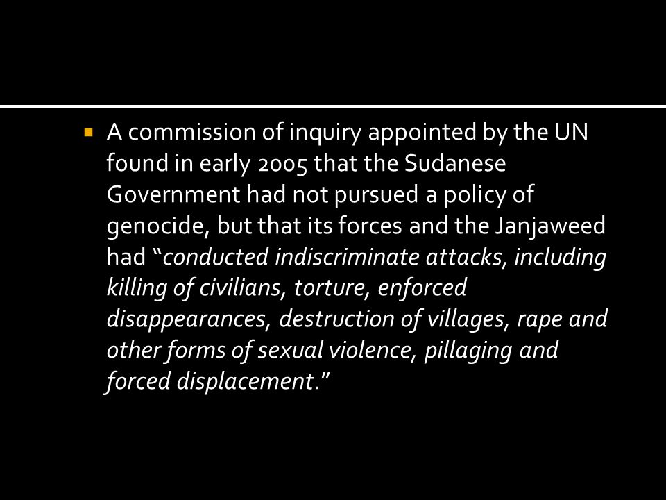 A commission of inquiry appointed by the UN found in early 2005 that the Sudanese Government had not pursued a policy of genocide, but that its forces and the Janjaweed had conducted indiscriminate attacks, including killing of civilians, torture, enforced disappearances, destruction of villages, rape and other forms of sexual violence, pillaging and forced displacement.