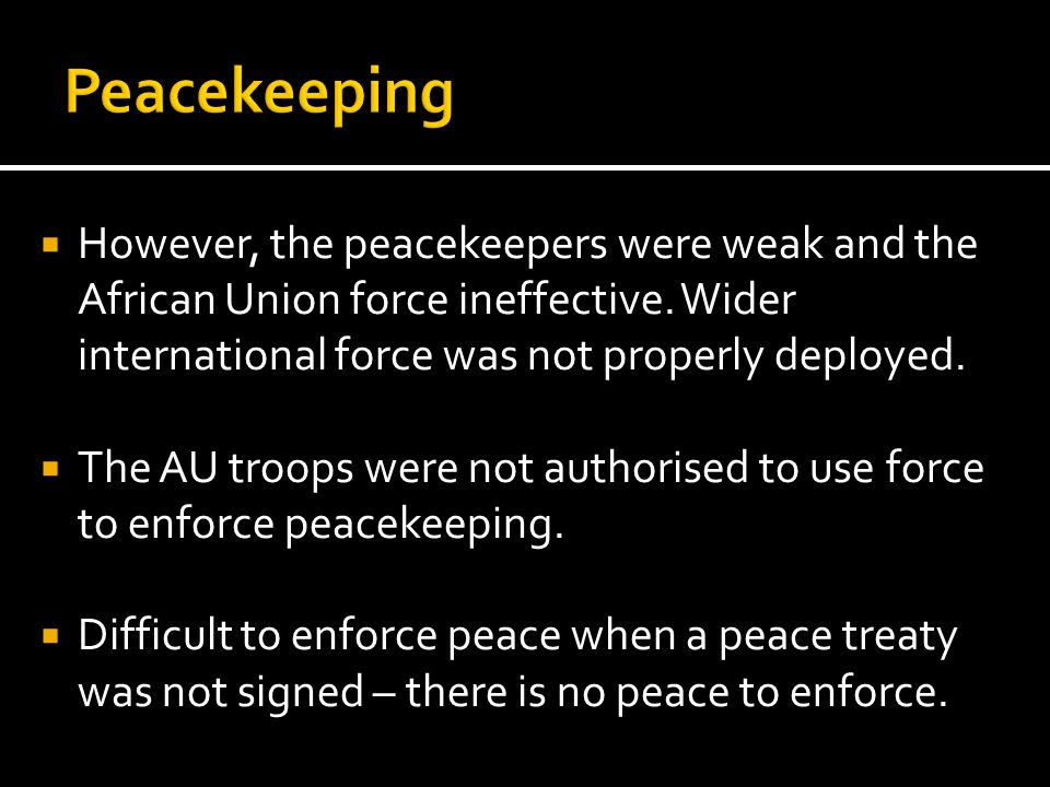 Peacekeeping However, the peacekeepers were weak and the African Union force ineffective. Wider international force was not properly deployed.