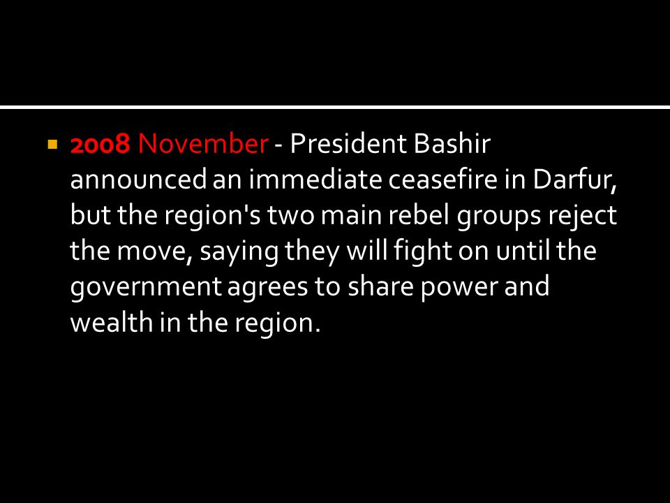 2008 November - President Bashir announced an immediate ceasefire in Darfur, but the region s two main rebel groups reject the move, saying they will fight on until the government agrees to share power and wealth in the region.