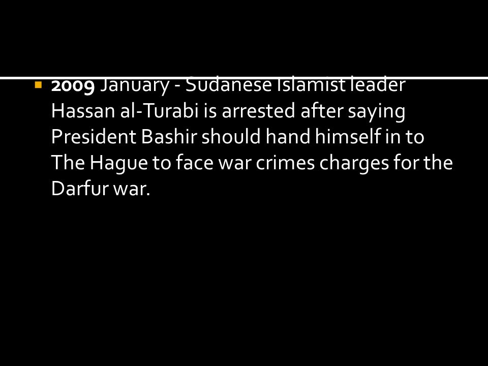 2009 January - Sudanese Islamist leader Hassan al-Turabi is arrested after saying President Bashir should hand himself in to The Hague to face war crimes charges for the Darfur war.