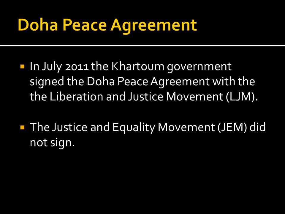 Doha Peace Agreement In July 2011 the Khartoum government signed the Doha Peace Agreement with the the Liberation and Justice Movement (LJM).