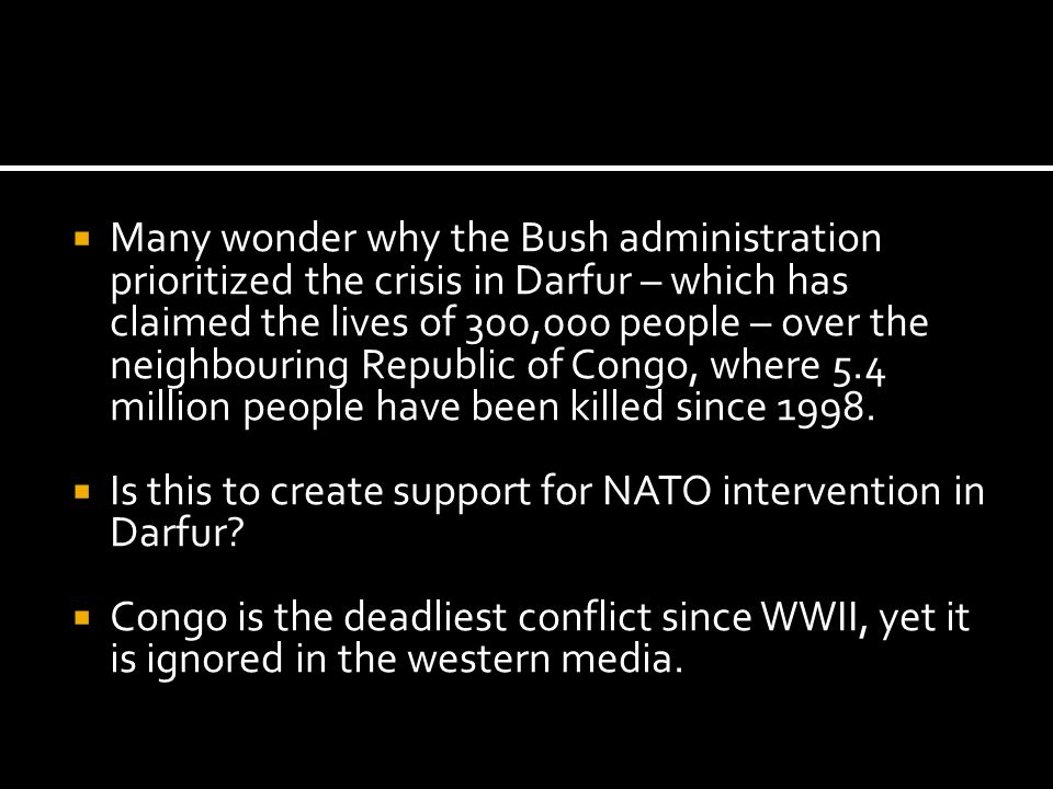 Many wonder why the Bush administration prioritized the crisis in Darfur – which has claimed the lives of 300,000 people – over the neighbouring Republic of Congo, where 5.4 million people have been killed since 1998.